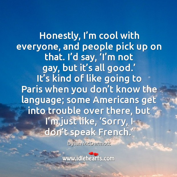 Honestly, I'm cool with everyone, and people pick up on that. I'd say, 'i'm not gay, but it's all good.' Dylan McDermott Picture Quote