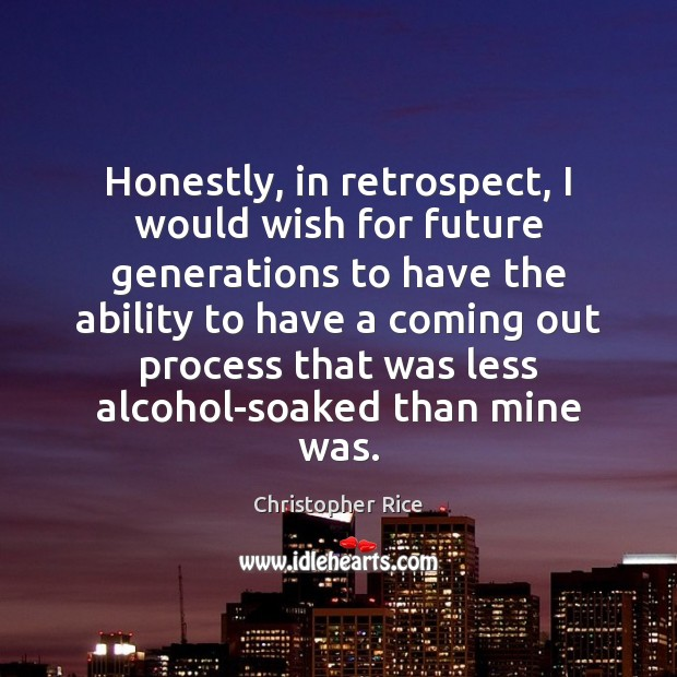 Honestly, in retrospect, I would wish for future generations to have the Ability Quotes Image