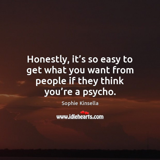 Honestly, it's so easy to get what you want from people if they think you're a psycho. Sophie Kinsella Picture Quote