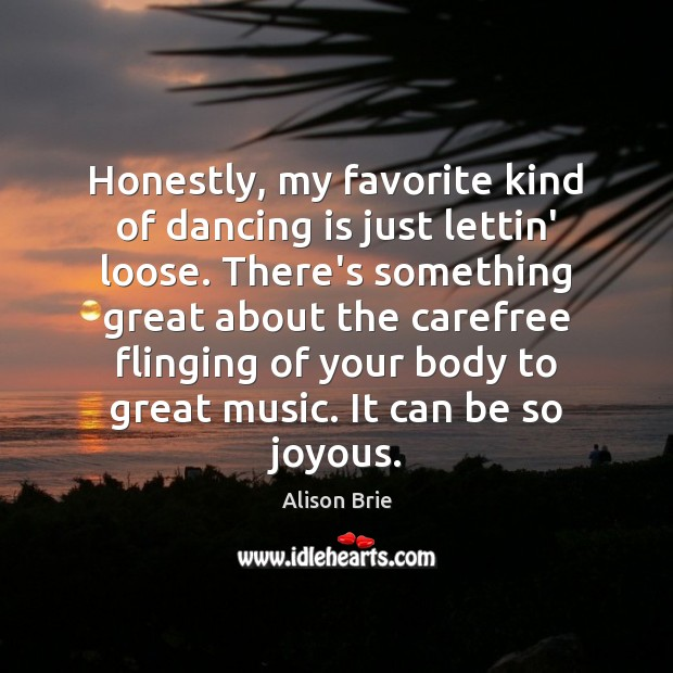 Honestly, my favorite kind of dancing is just lettin' loose. There's something Alison Brie Picture Quote