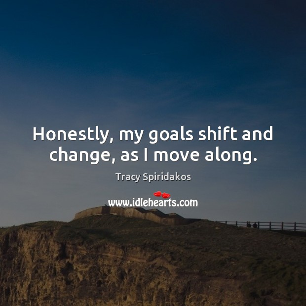 Honestly, my goals shift and change, as I move along. Image