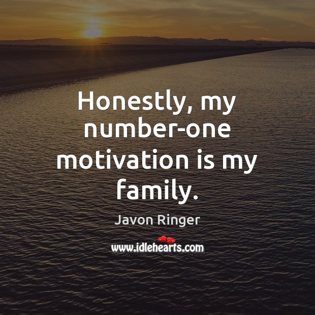 Honestly, my number-one motivation is my family. Image