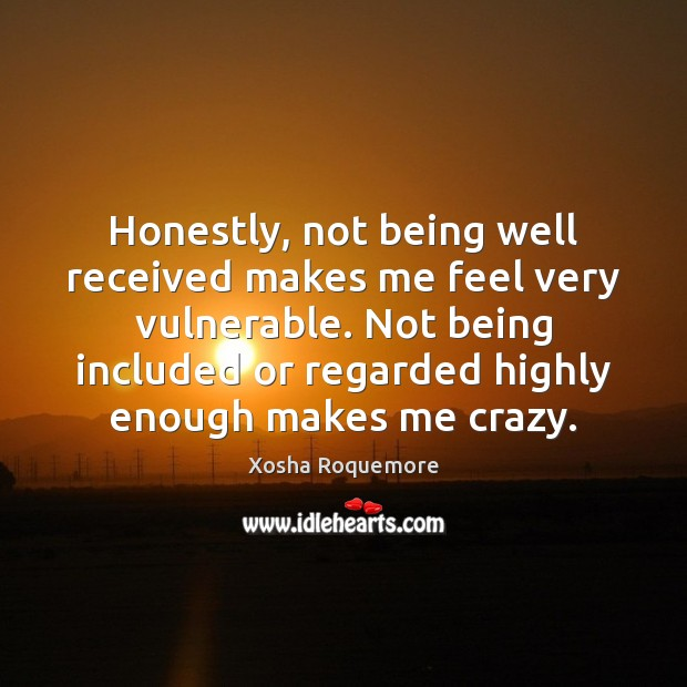 Honestly, not being well received makes me feel very vulnerable. Not being Image