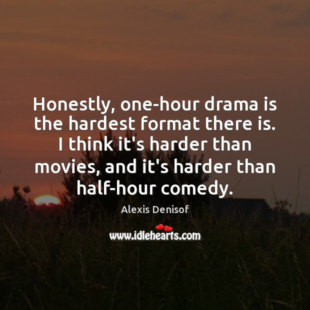 Image, Honestly, one-hour drama is the hardest format there is. I think it's