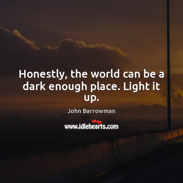 Honestly, the world can be a dark enough place. Light it up. Image
