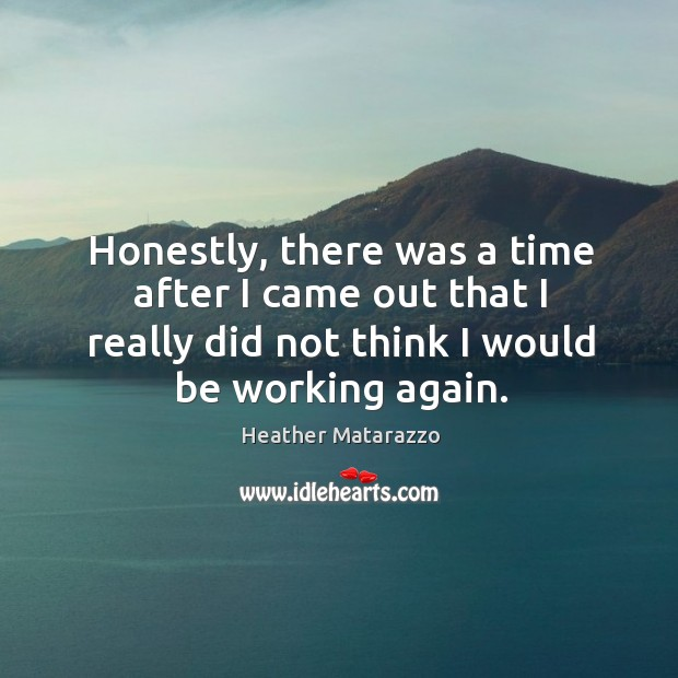Honestly, there was a time after I came out that I really did not think I would be working again. Image