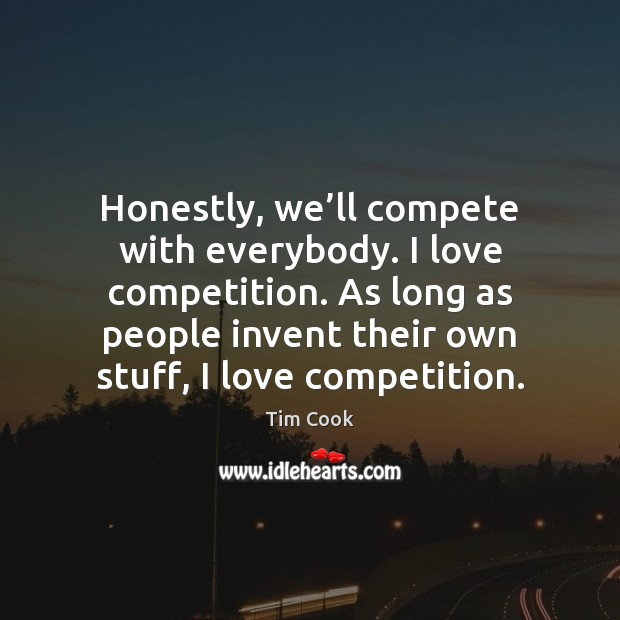 Honestly, we'll compete with everybody. I love competition. As long as Image