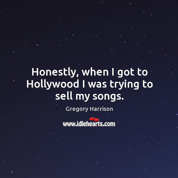 Image, Honestly, when I got to hollywood I was trying to sell my songs.