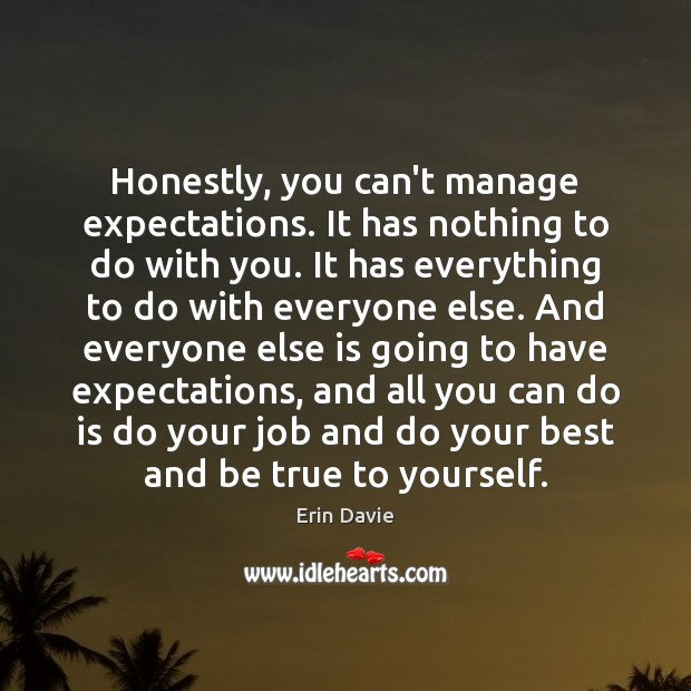 Honestly, you can't manage expectations. It has nothing to do with you. Image