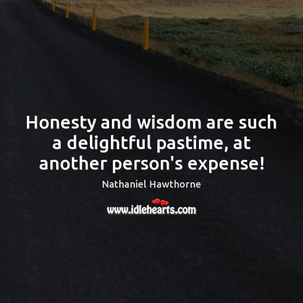 Honesty and wisdom are such a delightful pastime, at another person's expense! Nathaniel Hawthorne Picture Quote