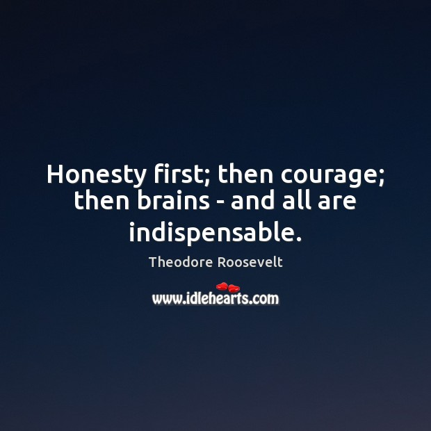 Image, Honesty first; then courage; then brains – and all are indispensable.