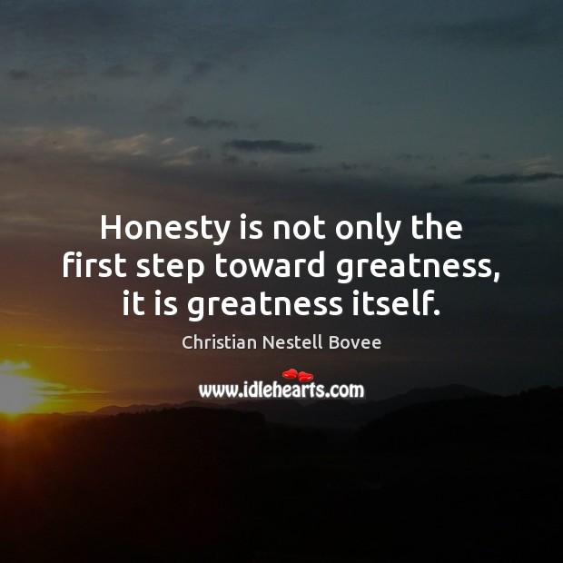 Honesty is not only the first step toward greatness, it is greatness itself. Christian Nestell Bovee Picture Quote