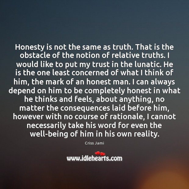 Honesty is not the same as truth. That is the obstacle of Image