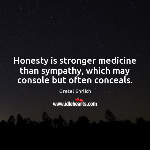 Honesty is stronger medicine than sympathy, which may console but often conceals. Image