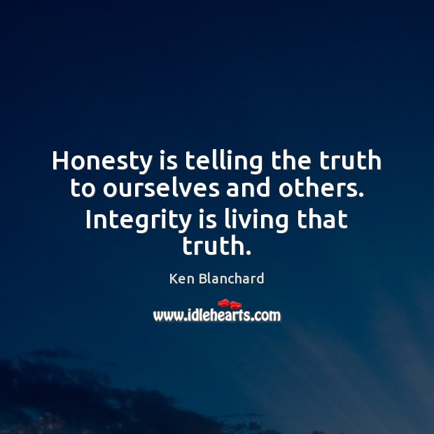 Honesty is telling the truth to ourselves and others. Integrity is living that truth. Integrity Quotes Image