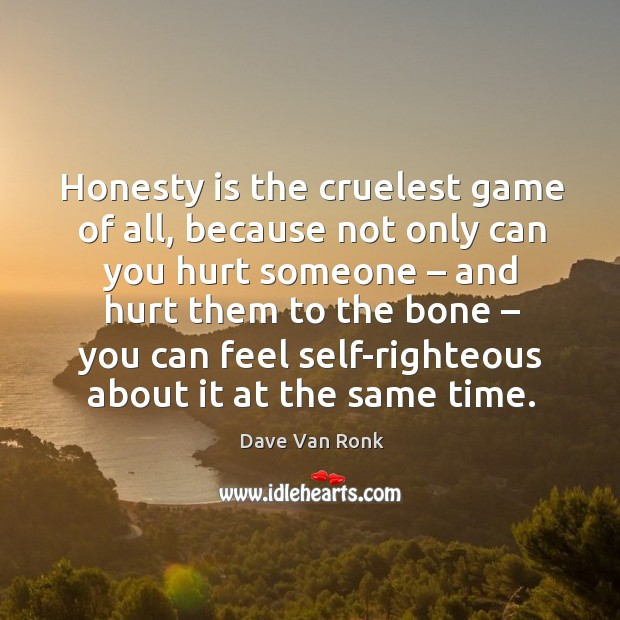 Honesty is the cruelest game of all, because not only can you hurt someone – and hurt them to the bone Dave Van Ronk Picture Quote