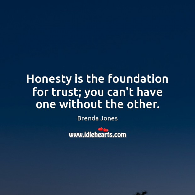 Image, Honesty is the foundation for trust; you can't have one without the other.