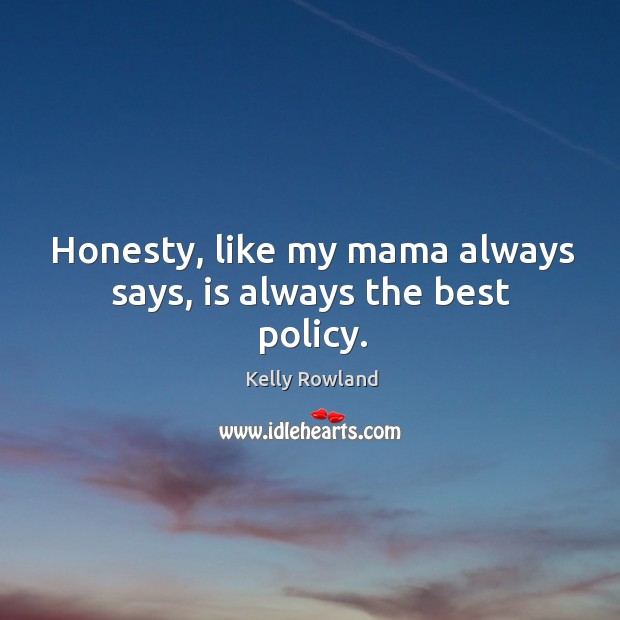 Honesty, like my mama always says, is always the best policy. Kelly Rowland Picture Quote