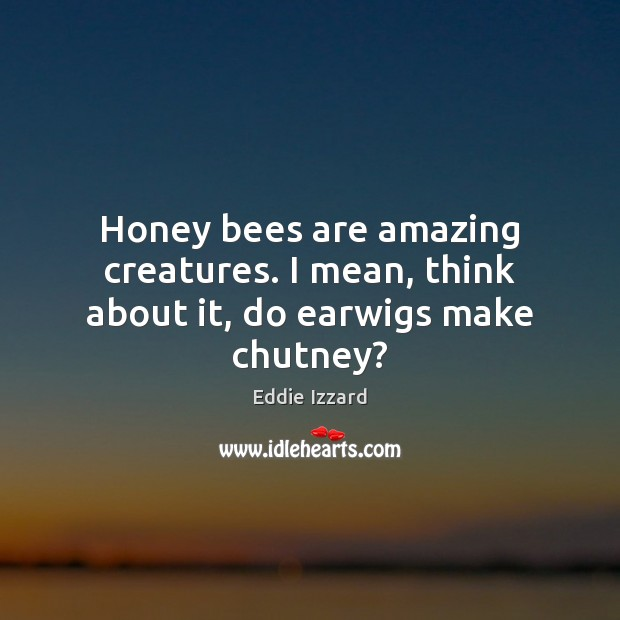 Honey bees are amazing creatures. I mean, think about it, do earwigs make chutney? Eddie Izzard Picture Quote