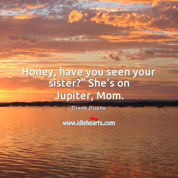 "Honey, have you seen your sister?"" She's on Jupiter, Mom. Diane Duane Picture Quote"