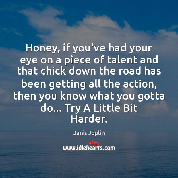Honey, if you've had your eye on a piece of talent and Janis Joplin Picture Quote