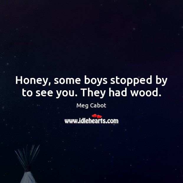 Honey, some boys stopped by to see you. They had wood. Image