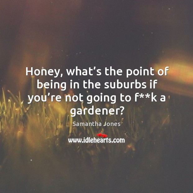 Honey, what's the point of being in the suburbs if you're not going to f**k a gardener? Samantha Jones Picture Quote