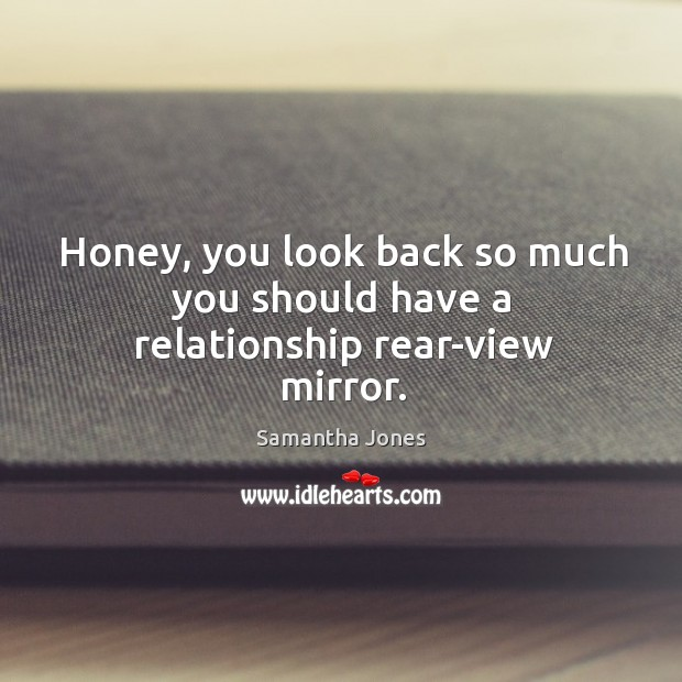 Honey, you look back so much you should have a relationship rear-view mirror. Samantha Jones Picture Quote