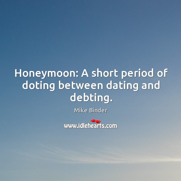 Honeymoon: A short period of doting between dating and debting. Image
