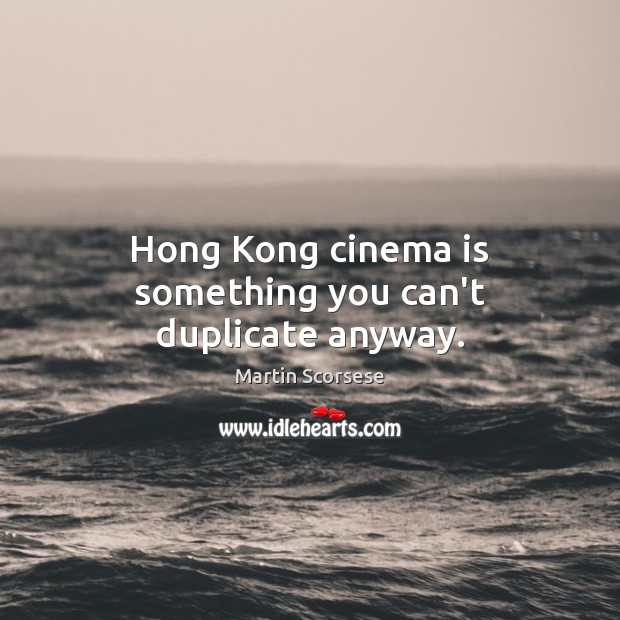 Image, Hong Kong cinema is something you can't duplicate anyway.