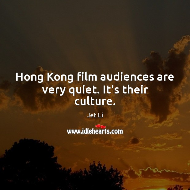 Hong Kong film audiences are very quiet. It's their culture. Jet Li Picture Quote
