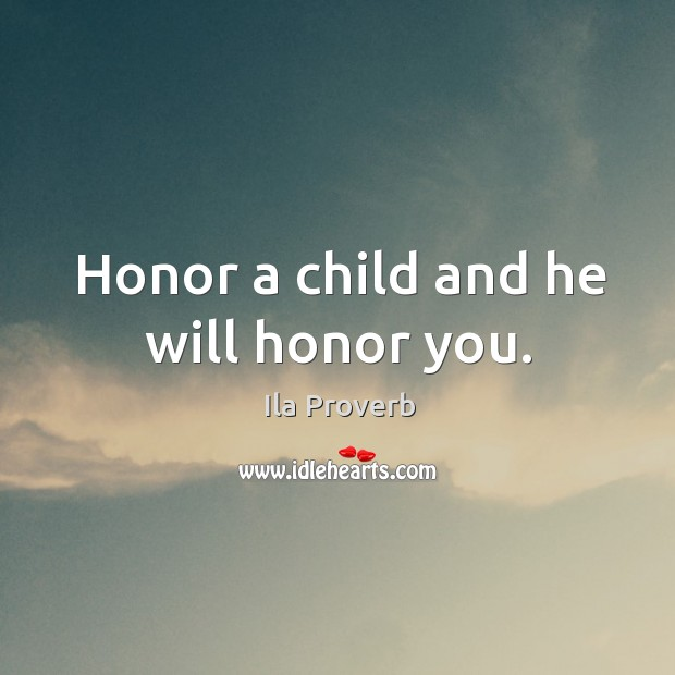 Honor a child and he will honor you. Ila Proverbs Image