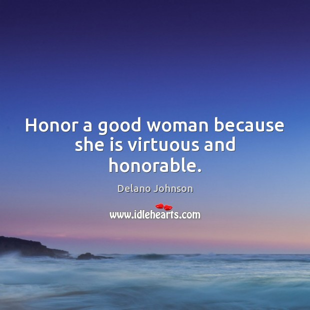 Honor a good woman because she is virtuous and honorable. Women Quotes Image