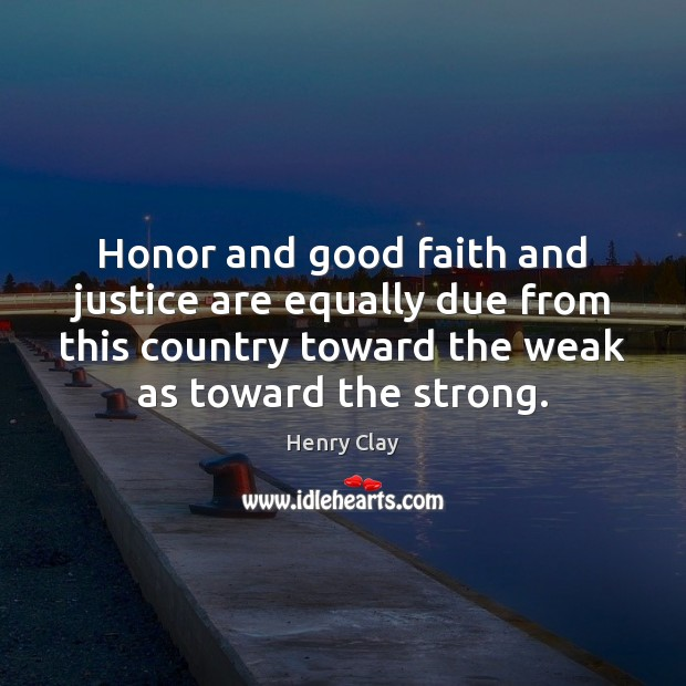 Honor and good faith and justice are equally due from this country Image