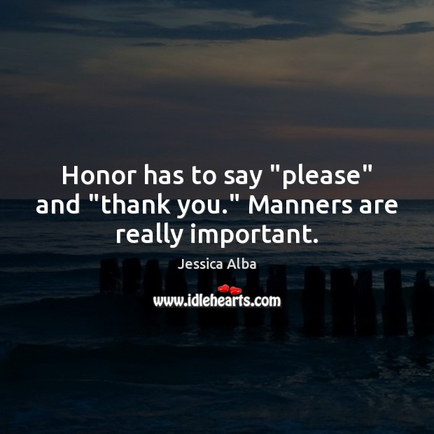 """Honor has to say """"please"""" and """"thank you."""" Manners are really important. Jessica Alba Picture Quote"""