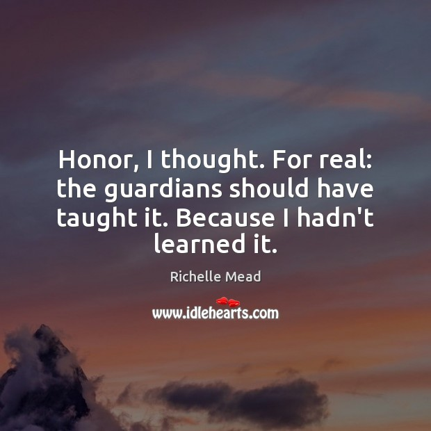 Honor, I thought. For real: the guardians should have taught it. Because Richelle Mead Picture Quote