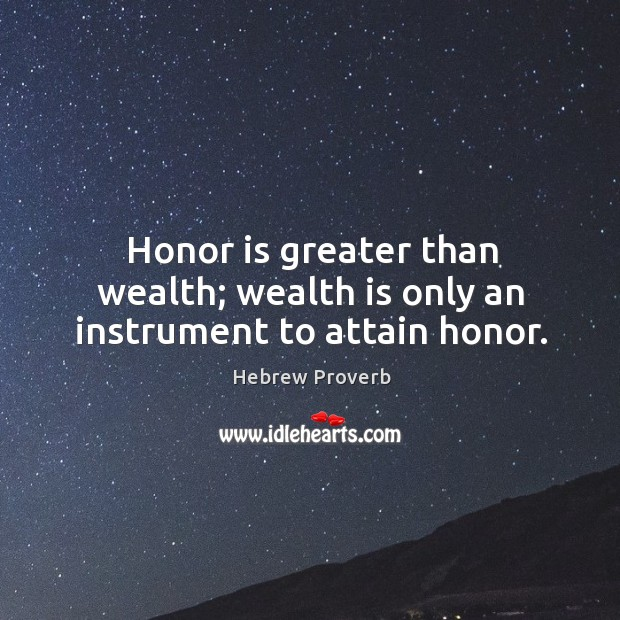 Honor is greater than wealth; wealth is only an instrument to attain honor. Hebrew Proverbs Image