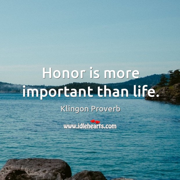 Honor is more important than life. Klingon Proverbs Image