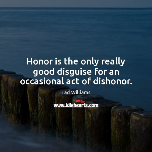 Honor is the only really good disguise for an occasional act of dishonor. Image
