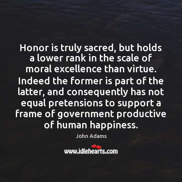 Honor is truly sacred, but holds a lower rank in the scale John Adams Picture Quote