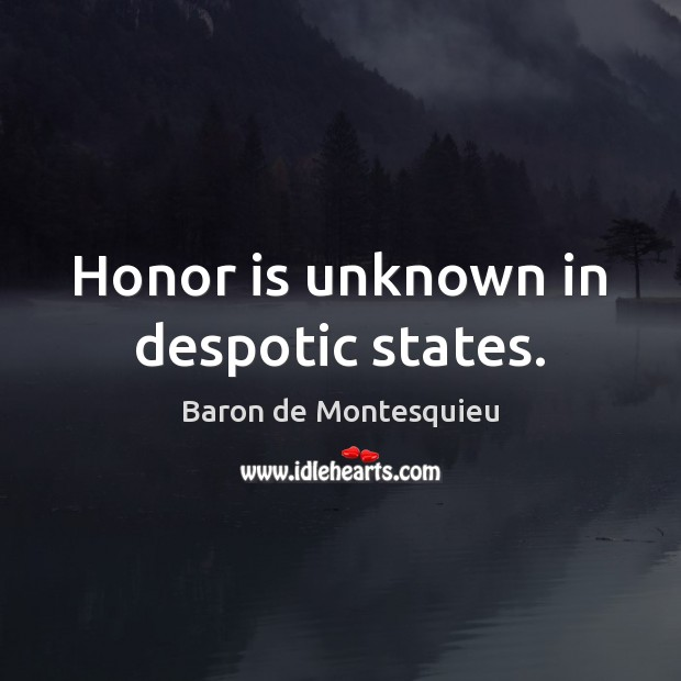 Honor is unknown in despotic states. Baron de Montesquieu Picture Quote