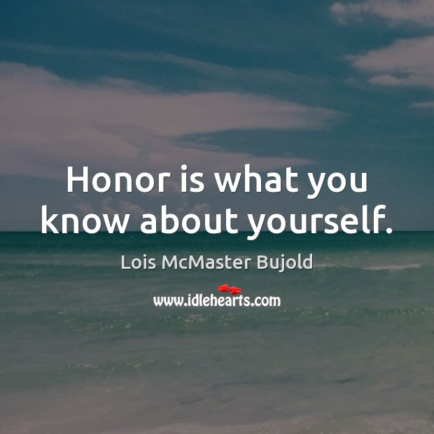 Honor is what you know about yourself. Lois McMaster Bujold Picture Quote
