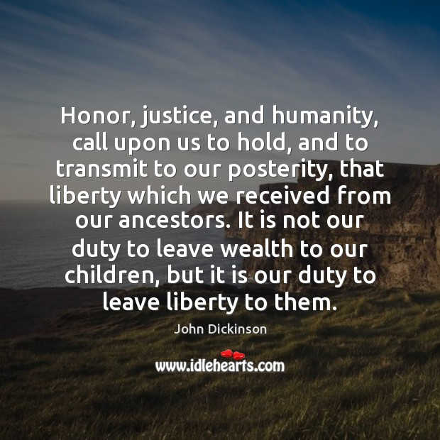 Honor, justice, and humanity, call upon us to hold, and to transmit Humanity Quotes Image
