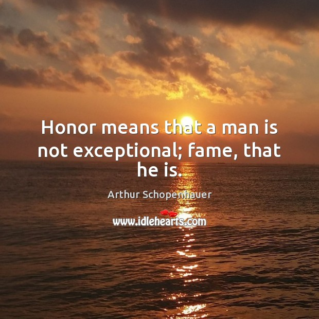 Honor means that a man is not exceptional; fame, that he is. Arthur Schopenhauer Picture Quote