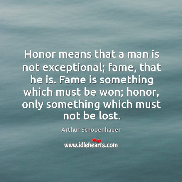 Honor means that a man is not exceptional; fame, that he is. Image