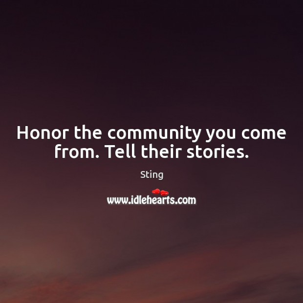 Sting Picture Quote image saying: Honor the community you come from. Tell their stories.