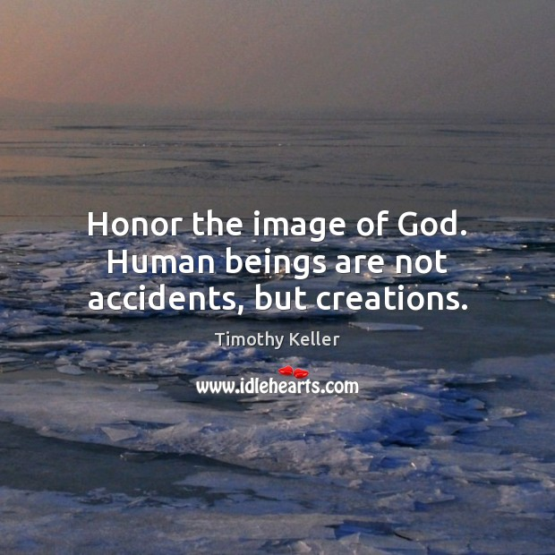 Image, Honor the image of God. Human beings are not accidents, but creations.