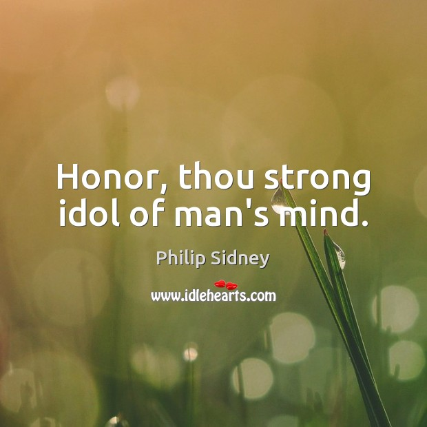 Honor, thou strong idol of man's mind. Philip Sidney Picture Quote