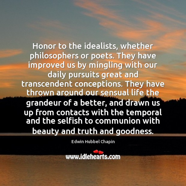 Honor to the idealists, whether philosophers or poets. They have improved us Edwin Hubbel Chapin Picture Quote