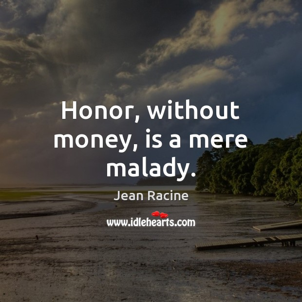 Honor, without money, is a mere malady. Jean Racine Picture Quote